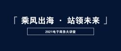 活动回顾丨2021电子商务大讲堂 ——「 乘风出海 · 站领未来 」主题圆满结束